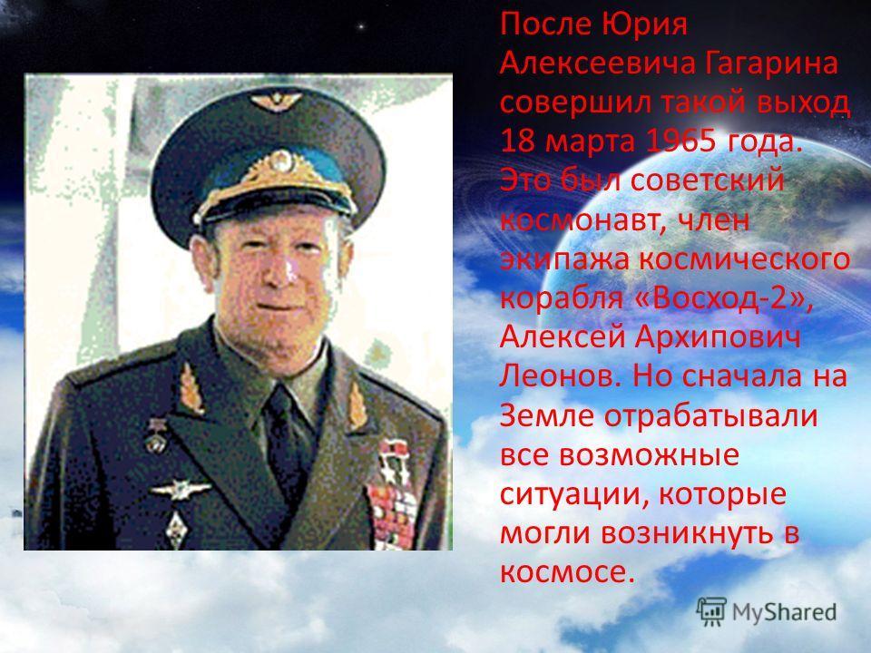 После Юрия Алексеевича Гагарина совершил такой выход 18 марта 1965 года. Это был советский космонавт, член экипажа космического корабля «Восход-2», Алексей Архипович Леонов. Но сначала на Земле отрабатывали все возможные ситуации, которые могли возни