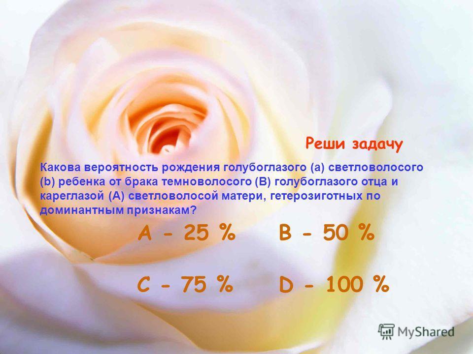 Реши задачу Какова вероятность рождения голубоглазого (а) светловолосого (b) ребенка от брака темноволосого (В) голубоглазого отца и кареглазой (А) светловолосой матери, гетерозиготных по доминантным признакам? А - 25 % С - 75 %D - 100 % В - 50 %