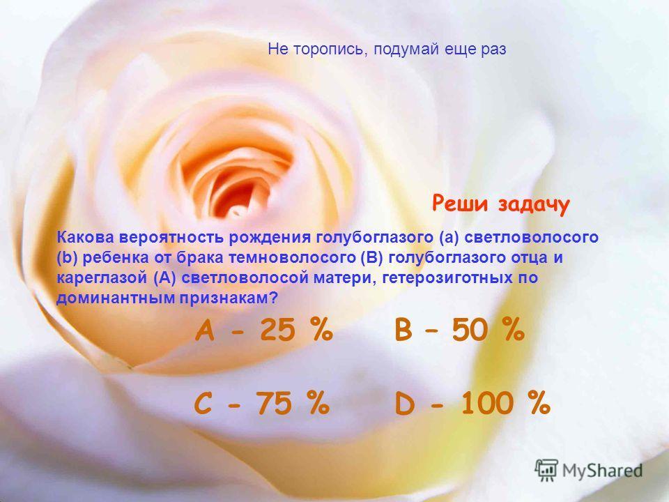 Реши задачу Какова вероятность рождения голубоглазого (а) светловолосого (b) ребенка от брака темноволосого (В) голубоглазого отца и кареглазой (А) светловолосой матери, гетерозиготных по доминантным признакам? А - 25 % С - 75 %D - 100 % В – 50 % Не