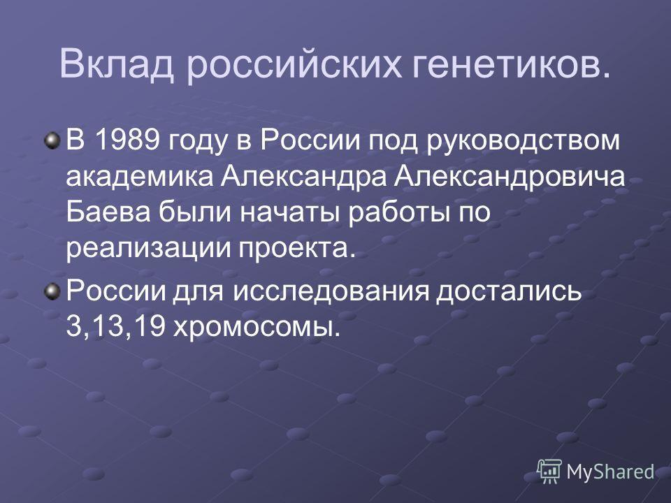 Вклад российских генетиков. В 1989 году в России под руководством академика Александра Александровича Баева были начаты работы по реализации проекта. России для исследования достались 3,13,19 хромосомы.