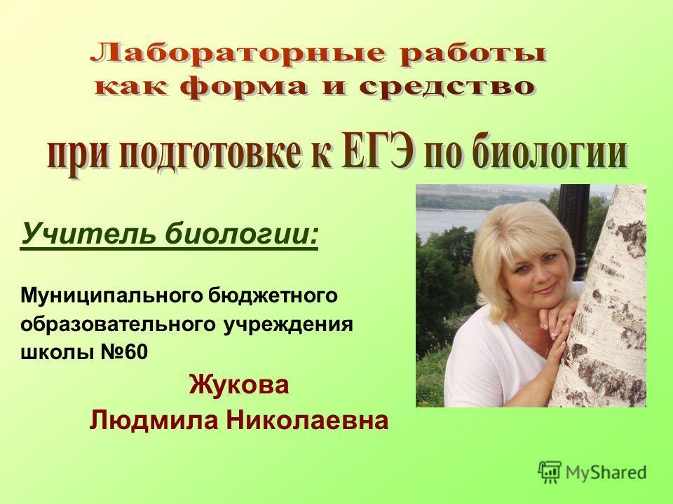 Учитель биологии: Муниципального бюджетного образовательного учреждения школы 60 Жукова Людмила Николаевна