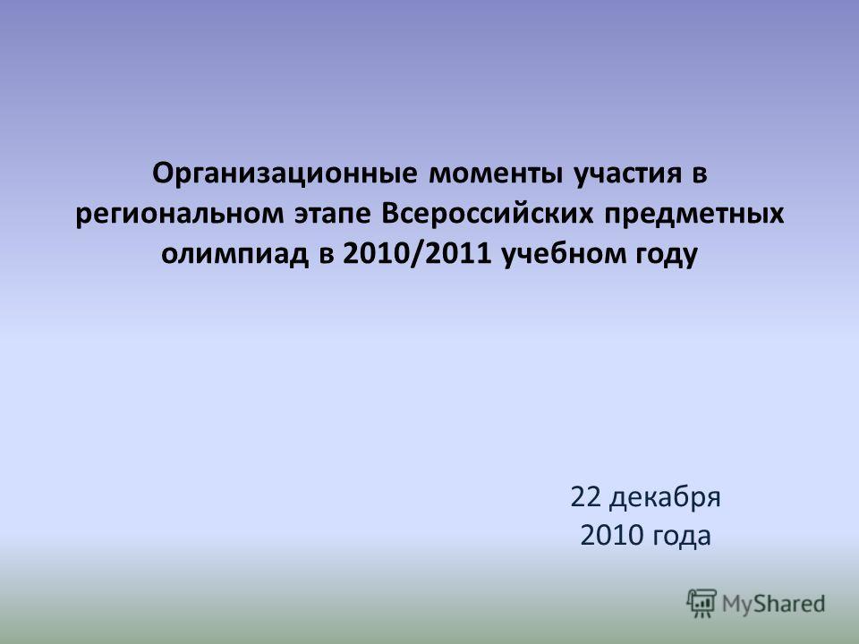 Организационные моменты участия в региональном этапе Всероссийских предметных олимпиад в 2010/2011 учебном году 22 декабря 2010 года