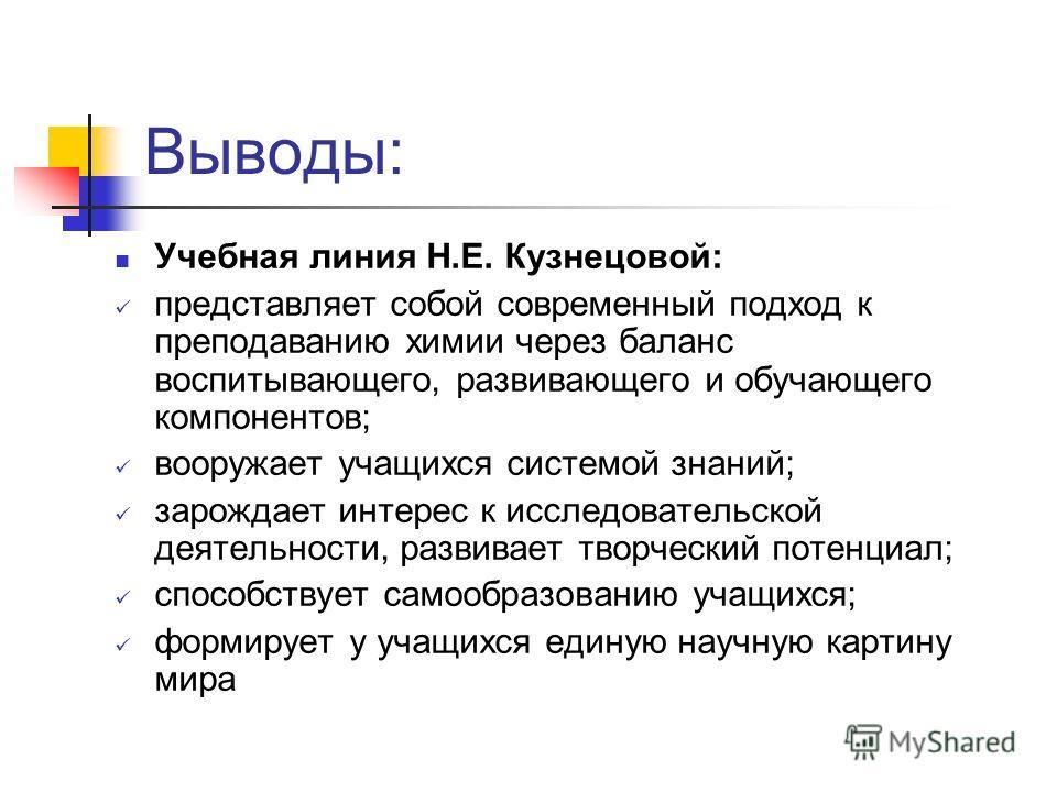 Выводы: Учебная линия Н.Е. Кузнецовой: представляет собой современный подход к преподаванию химии через баланс воспитывающего, развивающего и обучающего компонентов; вооружает учащихся системой знаний; зарождает интерес к исследовательской деятельнос