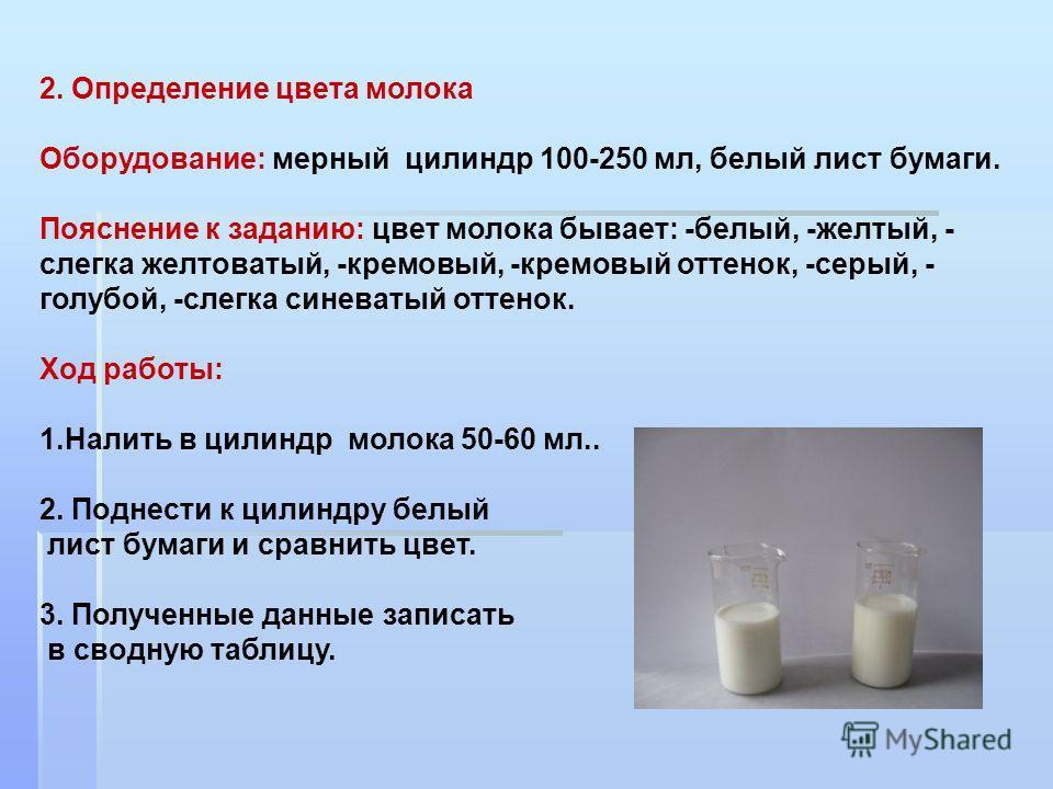 2. Определение цвета молока Оборудование: мерный цилиндр 100-250 мл, белый лист бумаги. Пояснение к заданию: цвет молока бывает: -белый, -желтый, - слегка желтоватый, -кремовый, -кремовый оттенок, -серый, - голубой, -слегка синеватый оттенок. Ход раб