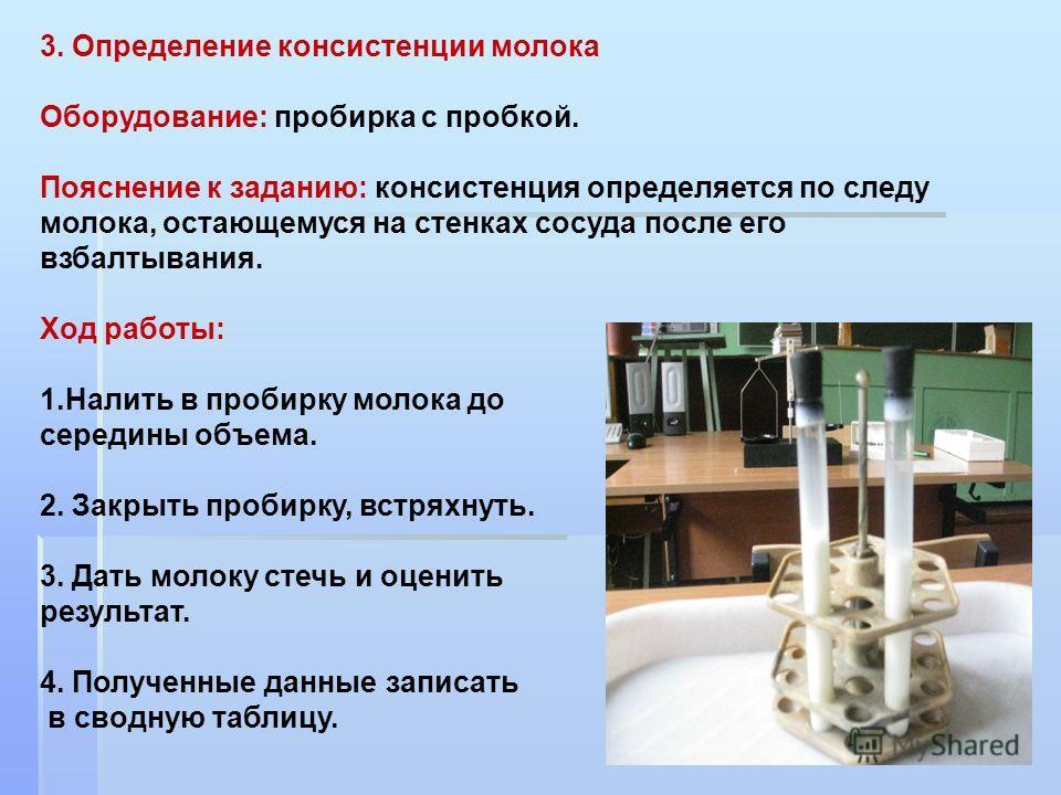 3. Определение консистенции молока Оборудование: пробирка с пробкой. Пояснение к заданию: консистенция определяется по следу молока, остающемуся на стенках сосуда после его взбалтывания. Ход работы: 1. Налить в пробирку молока до середины объема. 2.