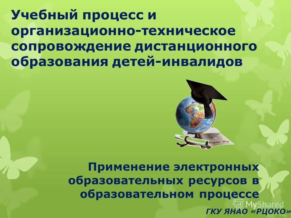 Учебный процесс и организационно-техническое сопровождение дистанционного образования детей-инвалидов Применение электронных образовательных ресурсов в образовательном процессе ГКУ ЯНАО «РЦОКО»