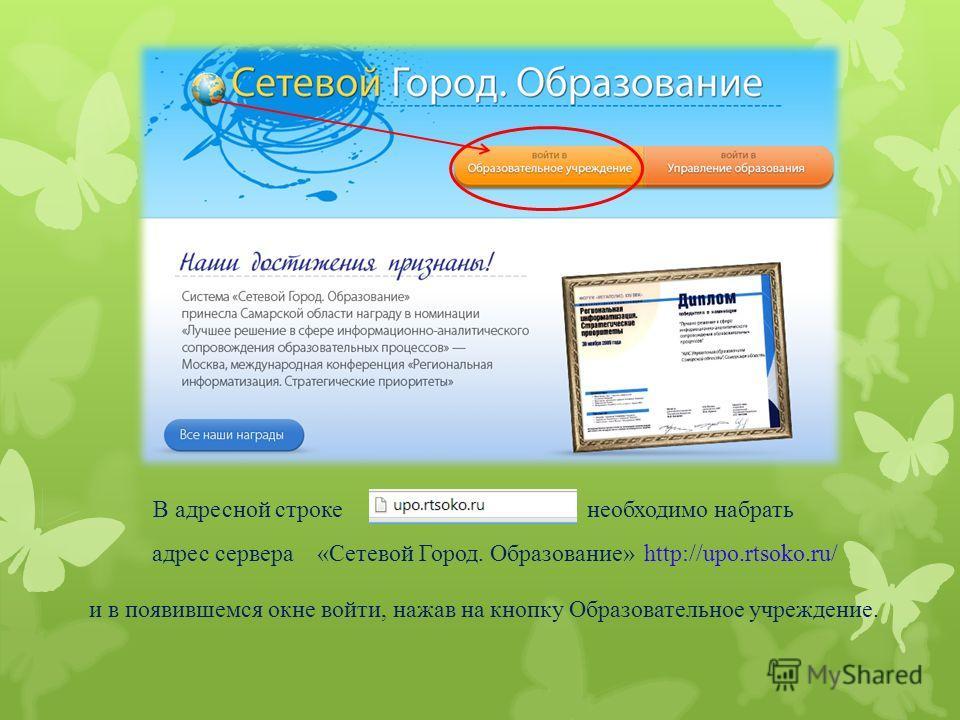 В адресной строке необходимо набрать http://upo.rtsoko.ru/ и в появившемся окне войти, нажав на кнопку Образовательное учреждение. «Сетевой Город. Образование»адрес сервера