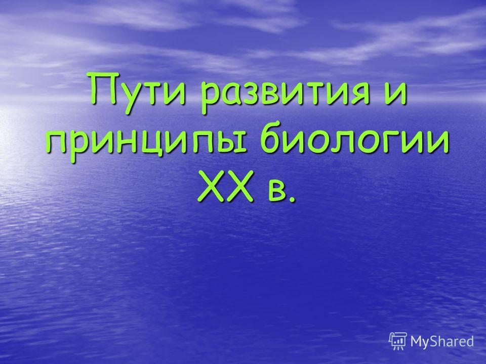 Пути развития и принципы биологии XX в.
