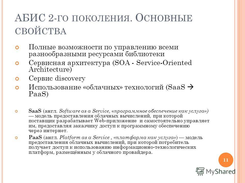 АБИС 2- ГО ПОКОЛЕНИЯ. О СНОВНЫЕ СВОЙСТВА Полные возможности по управлению всеми разнообразными ресурсами библиотеки Сервисная архитектура (SOA - Service-Oriented Architecture) Сервис discovery Использование «облачных» технологий (SaaS PaaS) SaaS (анг