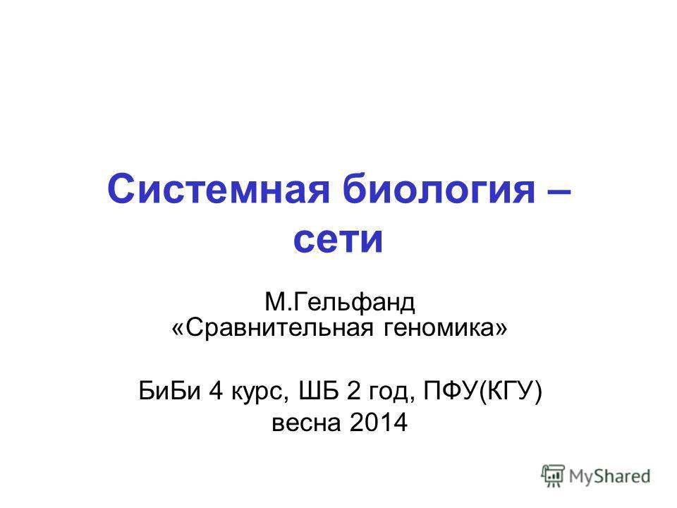 Системная биология – сети М.Гельфанд «Сравнительная геномика» Би Би 4 курс, ШБ 2 год, ПФУ(КГУ) весна 2014