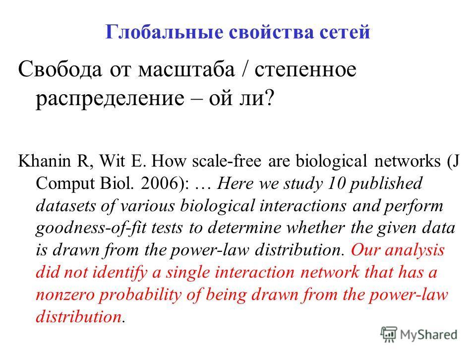 Глобальные свойства сетей Свобода от масштаба / степенное распределение – ой ли? Khanin R, Wit E. How scale-free are biological networks (J Comput Biol. 2006): … Here we study 10 published datasets of various biological interactions and perform goodn