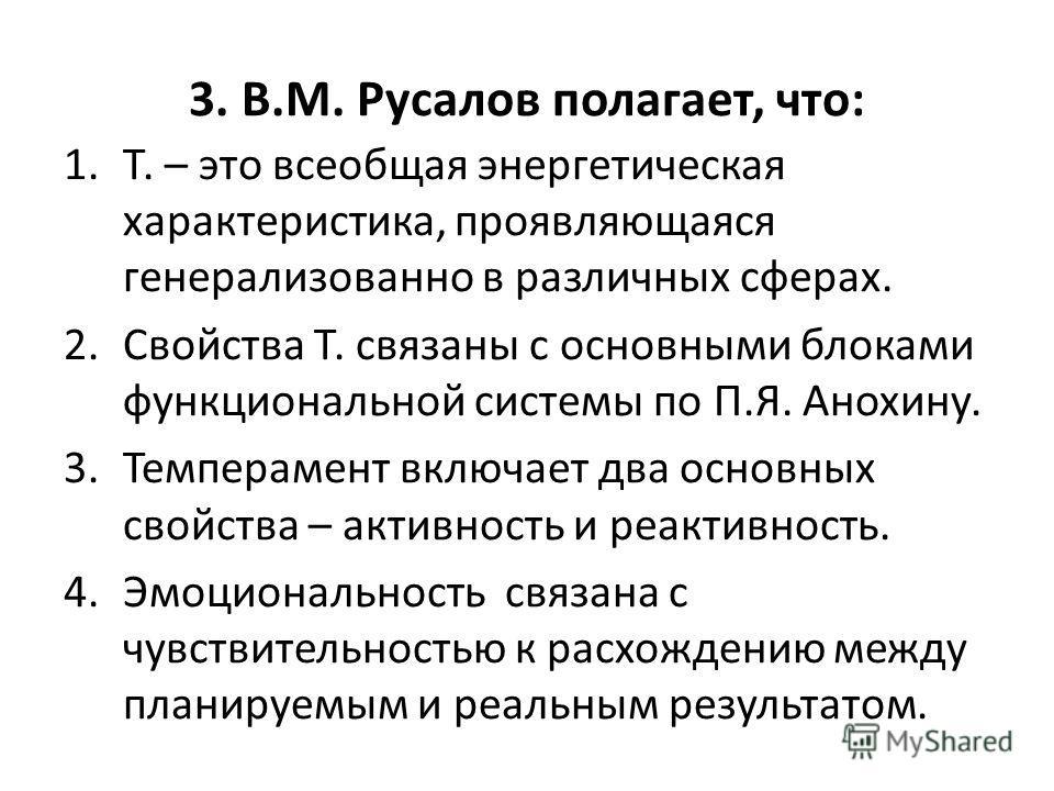 3. В.М. Русалов полагает, что: 1.Т. – это всеобщая энергетическая характеристика, проявляющаяся генерализованно в различных сферах. 2. Свойства Т. связаны с основными блоками функциональной системы по П.Я. Анохину. 3. Темперамент включает два основны