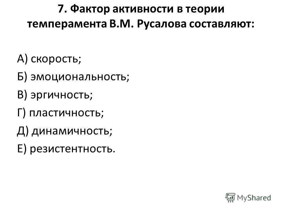 7. Фактор активности в теории темперамента В.М. Русалова составляют: А) скорость; Б) эмоциональность; В) эргичность; Г) пластичность; Д) динамичность; Е) резистентность.