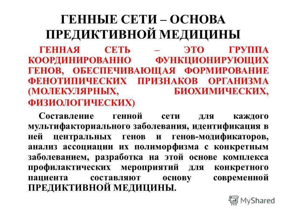 ГЕННЫЕ СЕТИ – ОСНОВА ПРЕДИКТИВНОЙ МЕДИЦИНЫ ГЕННАЯ СЕТЬ – ЭТО ГРУППА КООРДИНИРОВАННО ФУНКЦИОНИРУЮЩИХ ГЕНОВ, ОБЕСПЕЧИВАЮЩАЯ ФОРМИРОВАНИЕ ФЕНОТИПИЧЕСКИХ ПРИЗНАКОВ ОРГАНИЗМА (МОЛЕКУЛЯРНЫХ, БИОХИМИЧЕСКИХ, ФИЗИОЛОГИЧЕСКИХ) Составление генной сети для каждо