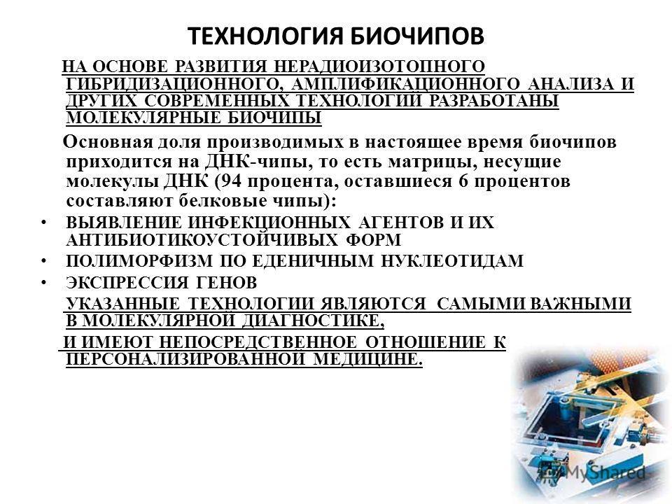 ТЕХНОЛОГИЯ БИОЧИПОВ НА ОСНОВЕ РАЗВИТИЯ НЕРАДИОИЗОТОПНОГО ГИБРИДИЗАЦИОННОГО, АМПЛИФИКАЦИОННОГО АНАЛИЗА И ДРУГИХ СОВРЕМЕННЫХ ТЕХНОЛОГИЙ РАЗРАБОТАНЫ МОЛЕКУЛЯРНЫЕ БИОЧИПЫ Основная доля производимых в настоящее время биочипов приходится на ДНК-чипы, то ес