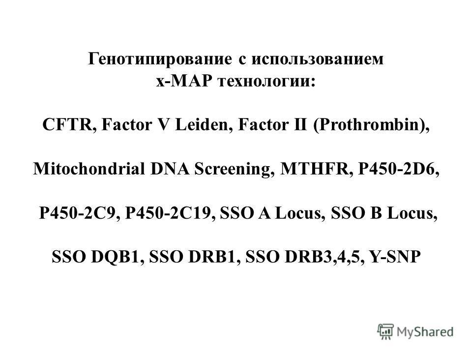 Генотипирование с использованием х-МАР технологии: CFTR, Factor V Leiden, Factor II (Prothrombin), Mitochondrial DNA Screening, MTHFR, P450-2D6, P450-2C9, P450-2C19, SSO A Locus, SSO B Locus, SSO DQB1, SSO DRB1, SSO DRB3,4,5, Y-SNP
