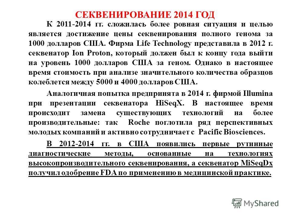 СЕКВЕНИРОВАНИЕ 2014 ГОД К 2011-2014 гг. сложилась более ровная ситуация и целью является достижение цены секвенирования полного генома за 1000 долларов США. Фирма Life Technology представила в 2012 г. секвенатор Ion Proton, который должен был к концу