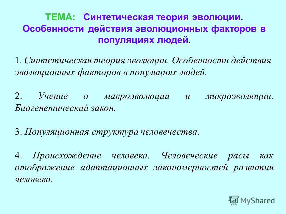 ТЕМА: Синтетическая теория эволюции. Особенности действия эволюционных факторов в популяциях людей. 1. Синтетическая теория эволюции. Особенности действия эволюционных факторов в популяциях людей. 2. Учение о макроэволюции и микроэволюции. Биогенетич