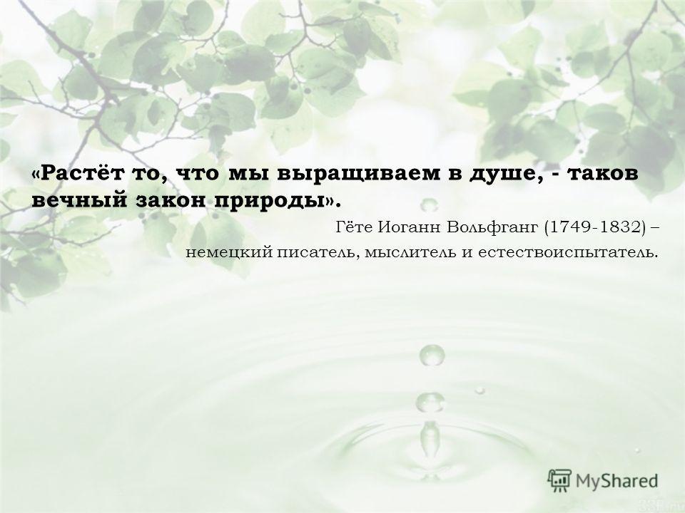 «Растёт то, что мы выращиваем в душе, - таков вечный закон природы». Гёте Иоганн Вольфганг (1749-1832) – немецкий писатель, мыслитель и естествоиспытатель.