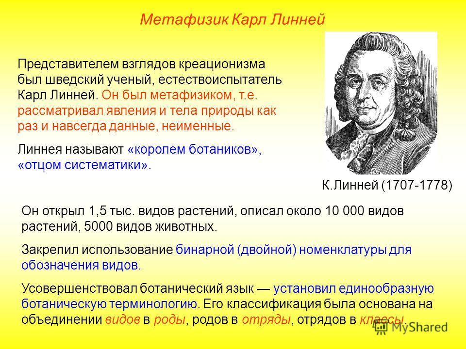 Представителем взглядов креационизма был шведский ученый, естествоиспытатель Карл Линней. Он был метафизиком, т.е. рассматривал явления и тела природы как раз и навсегда данные, неименные. Линнея называют «королем ботаников», «отцом систематики». Он