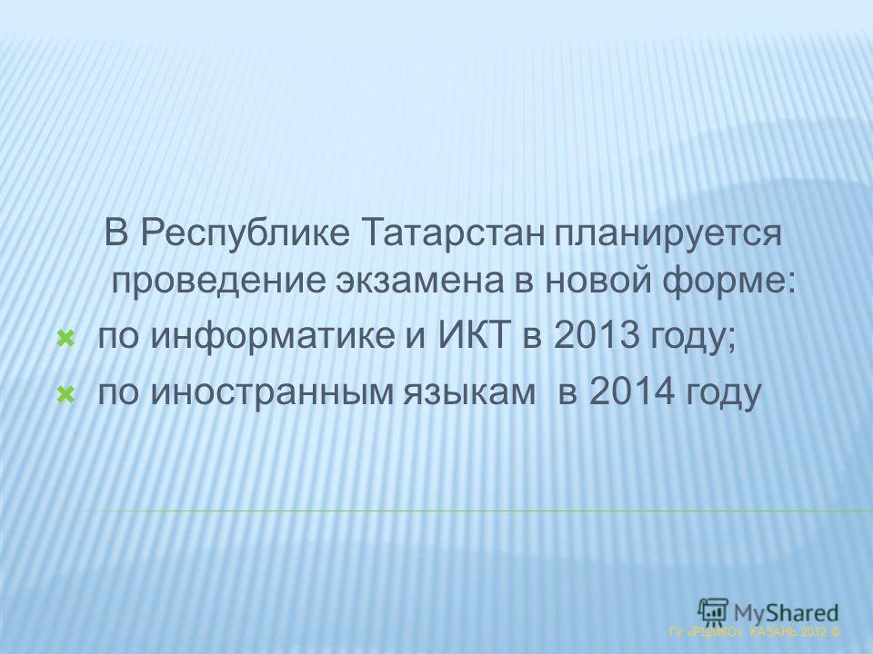 ГУ «РЦМКО» КАЗАНЬ 2012 © В Республике Татарстан планируется проведение экзамена в новой форме: по информатике и ИКТ в 2013 году; по иностранным языкам в 2014 году