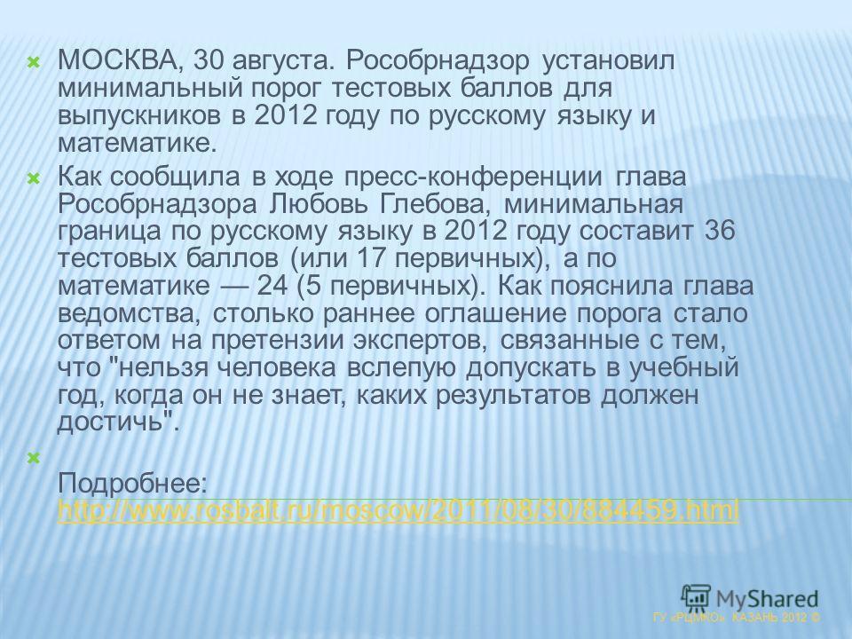 ГУ «РЦМКО» КАЗАНЬ 2012 © МОСКВА, 30 августа. Рособрнадзор установил минимальный порог тестовых баллов для выпускников в 2012 году по русскому языку и математике. Как сообщила в ходе пресс-конференции глава Рособрнадзора Любовь Глебова, минимальная гр