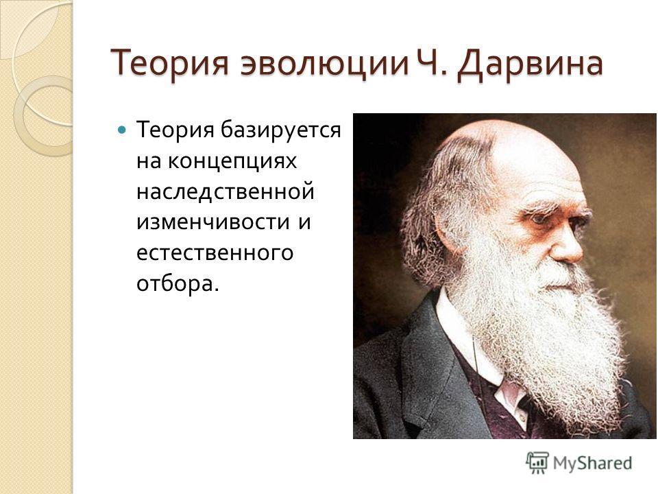 Теория эволюции Ч. Дарвина Теория базируется на концепциях наследственной изменчивости и естественного отбора.