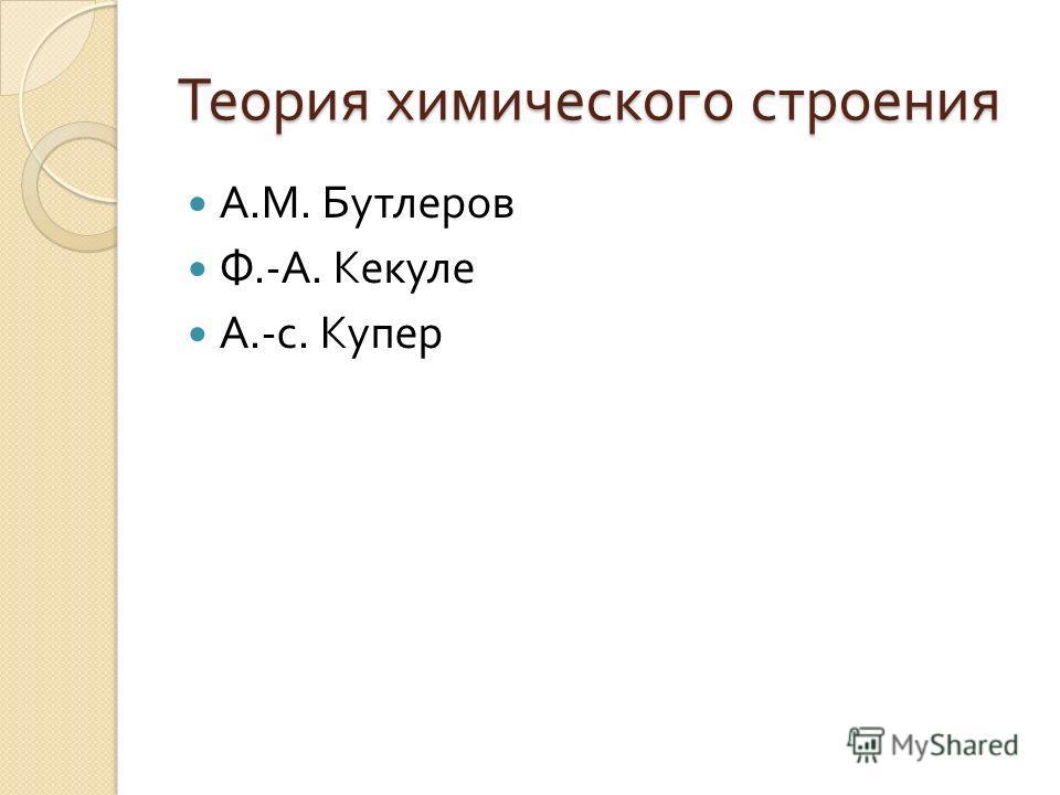 Теория химического строения А. М. Бутлеров Ф.- А. Кекуле А.- с. Купер