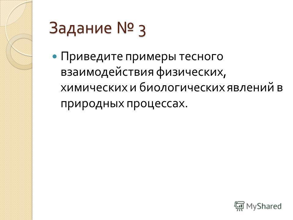 Задание 3 Приведите примеры тесного взаимодействия физических, химических и биологических явлений в природных процессах.