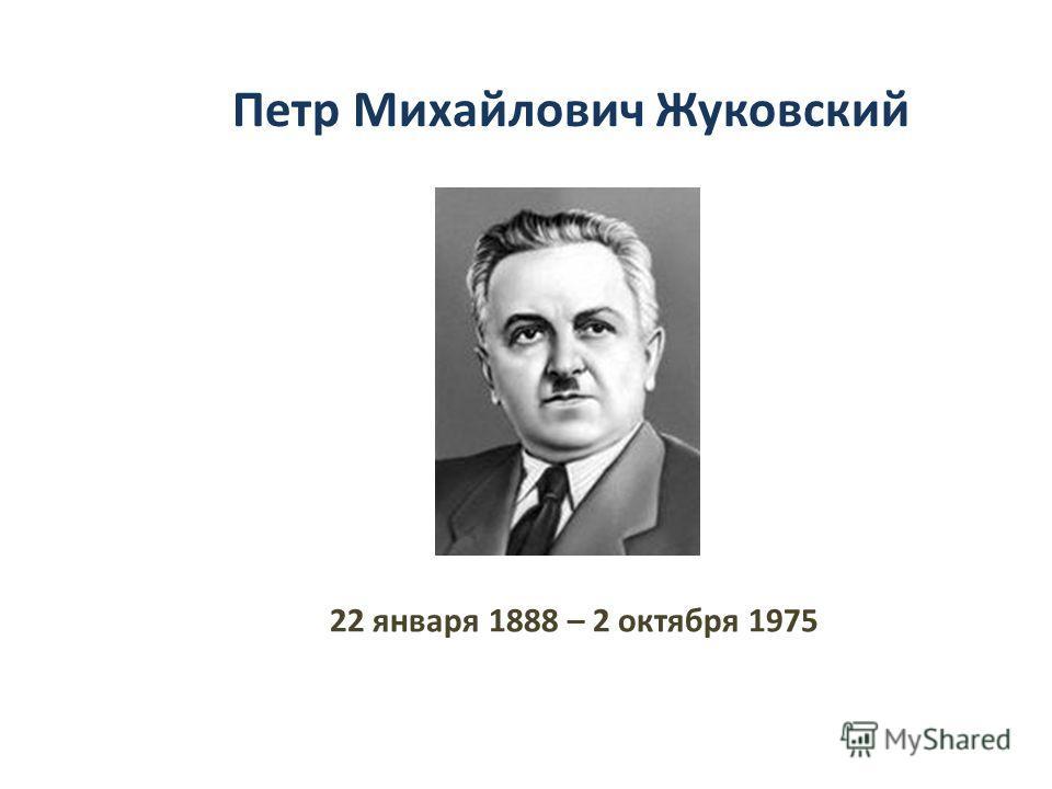 22 января 1888 – 2 октября 1975 Петр Михайлович Жуковский