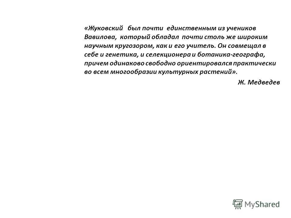 «Жуковский был почти единственным из учеников Вавилова, который обладал почти столь же широким научным кругозором, как и его учитель. Он совмещал в себе и генетика, и селекционера и ботаника-географа, причем одинаково свободно ориентировался практиче