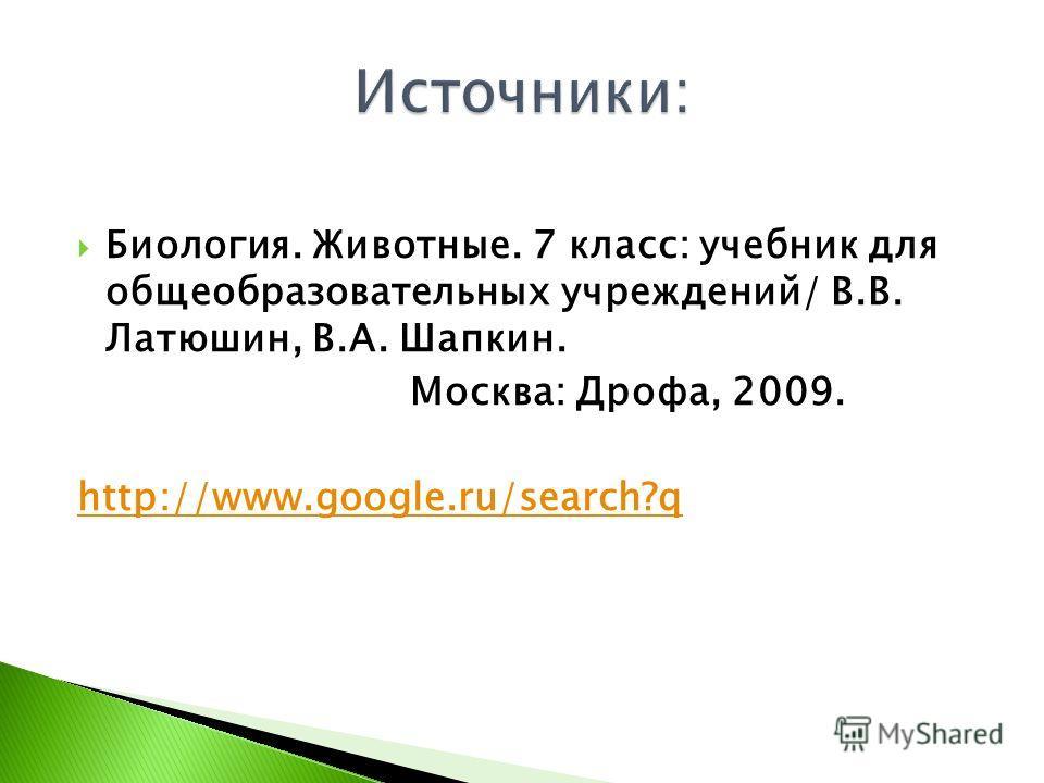 Биология. Животные. 7 класс: учебник для общеобразовательных учреждений/ В.В. Латюшин, В.А. Шапкин. Москва: Дрофа, 2009. http://www.google.ru/search?q