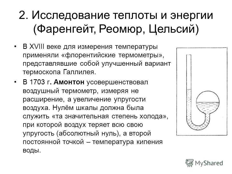 2. Исследование теплоты и энергии (Фаренгейт, Реомюр, Цельсий) В XVIII веке для измерения температуры применяли «флорентийские термометры», представлявшие собой улучшенный вариант термоскопа Галлилея. В 1703 г. Амонтон усовершенствовал воздушный терм