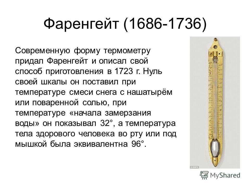 Фаренгейт (1686-1736) Современную форму термометру придал Фаренгейт и описал свой способ приготовления в 1723 г. Нуль своей шкалы он поставил при температуре смеси снега с нашатырём или поваренной солью, при температуре «начала замерзания воды» он по