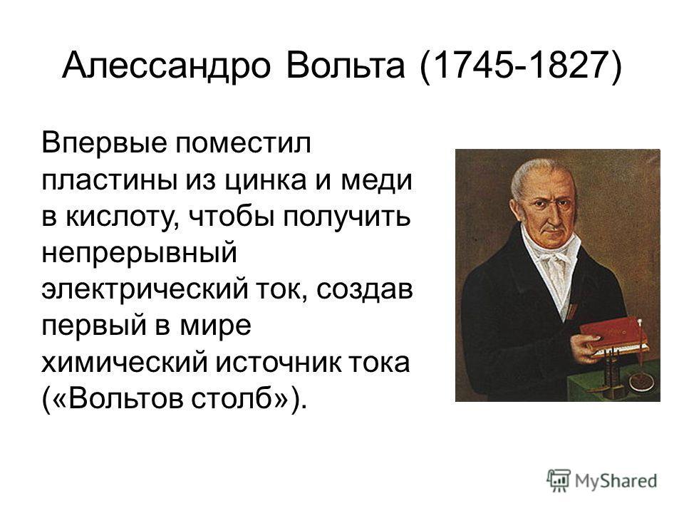 Алессандро Вольта (1745-1827) Впервые поместил пластины из цинка и меди в кислоту, чтобы получить непрерывный электрический ток, создав первый в мире химический источник тока («Вольтов столб»).