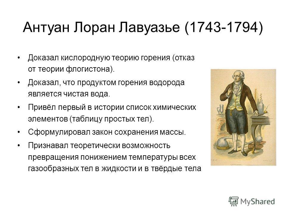 Антуан Лоран Лавуазье (1743-1794) Доказал кислородную теорию горения (отказ от теории флогистона). Доказал, что продуктом горения водорода является чистая вода. Привёл первый в истории список химических элементов (таблицу простых тел). Сформулировал