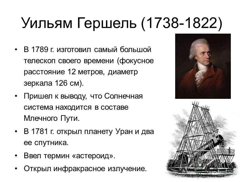 Уильям Гершель (1738-1822) В 1789 г. изготовил самый большой телескоп своего времени (фокусное расстояние 12 метров, диаметр зеркала 126 см). Пришел к выводу, что Солнечная система находится в составе Млечного Пути. В 1781 г. открыл планету Уран и дв