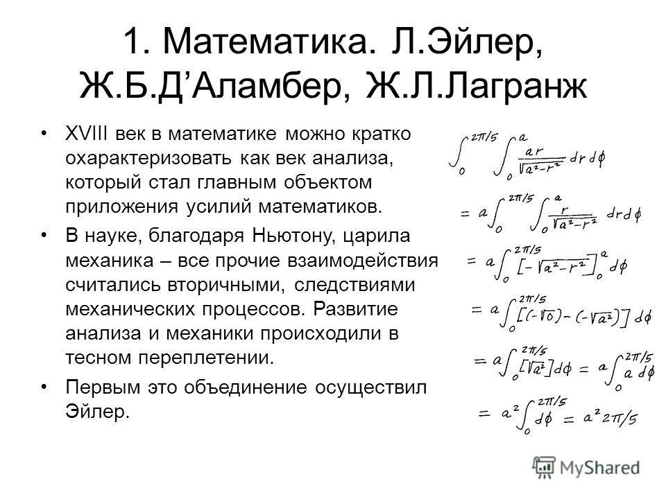 1. Математика. Л.Эйлер, Ж.Б.ДАламбер, Ж.Л.Лагранж XVIII век в математике можно кратко охарактеризовать как век анализа, который стал главным объектом приложения усилий математиков. В науке, благодаря Ньютону, царила механика – все прочие взаимодейств