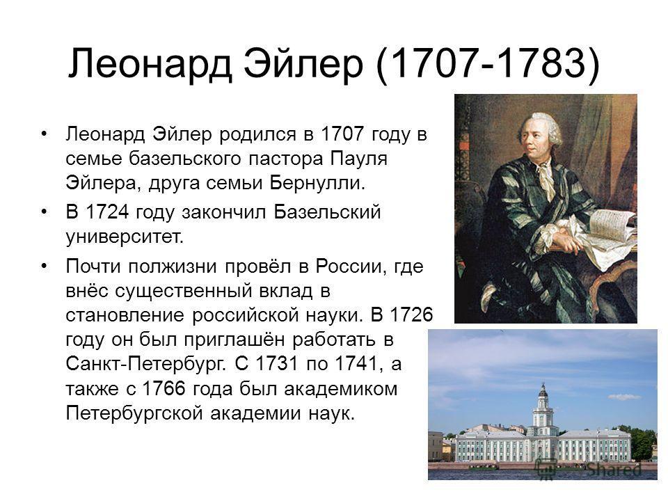 Леонард Эйлер (1707-1783) Леонард Эйлер родился в 1707 году в семье базельского пастора Пауля Эйлера, друга семьи Бернулли. В 1724 году закончил Базельский университет. Почти полжизни провёл в России, где внёс существенный вклад в становление российс