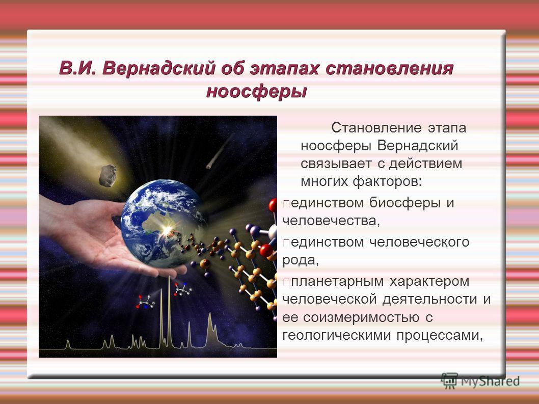 В.И. Вернадский об этапах становления ноосферы Становление этапа ноосферы Вернадский связывает с действием многих факторов: единством биосферы и человечества, единством человеческого рода, планетарным характером человеческой деятельности и ее соизмер