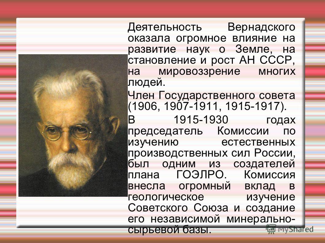 Деятельность Вернадского оказала огромное влияние на развитие наук о Земле, на становление и рост АН СССР, на мировоззрение многих людей. Член Государственного совета (1906, 1907-1911, 1915-1917). В 1915-1930 годах председатель Комиссии по изучению е