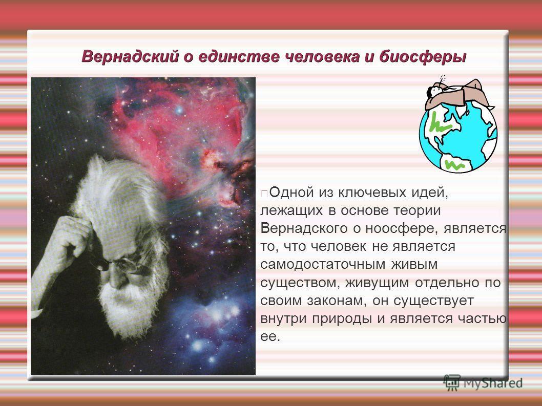 Вернадский о единстве человека и биосферы Одной из ключевых идей, лежащих в основе теории Вернадского о ноосфере, является то, что человек не является самодостаточным живым существом, живущим отдельно по своим законам, он существует внутри природы и