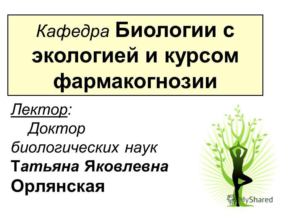 Лектор: Доктор биологических наук Татьяна Яковлевна Орлянская Кафедра Биологии c экологией и курсом фармакогнозии