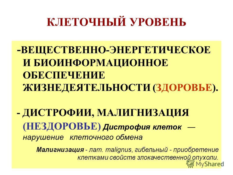 КЛЕТОЧНЫЙ УРОВЕНЬ - ВЕЩЕСТВЕННО-ЭНЕРГЕТИЧЕСКОЕ И БИОИНФОРМАЦИОННОЕ ОБЕСПЕЧЕНИЕ ЖИЗНЕДЕЯТЕЛЬНОСТИ (ЗДОРОВЬЕ). - ДИСТРОФИИ, МАЛИГНИЗАЦИЯ (НЕЗДОРОВЬЕ) Дистрофия клеток нарушение клеточного обмена Малигнизация - лат. malignus, гибельный - приобретение кл