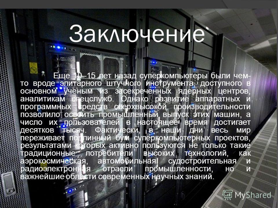 Заключение Еще 10–15 лет назад суперкомпьютеры были чем- то вроде элитарного штучного инструмента, доступного в основном ученым из засекреченных ядерных центров, аналитикам спецслужб. Однако развитие аппаратных и программных средств сверхвысокой прои