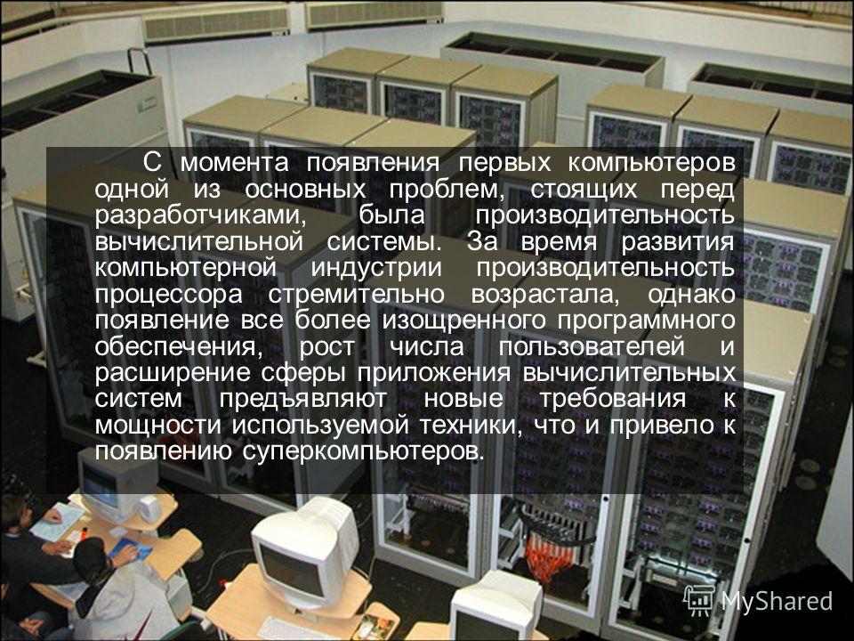 С момента появления первых компьютеров одной из основных проблем, стоящих перед разработчиками, была производительность вычислительной системы. За время развития компьютерной индустрии производительность процессора стремительно возрастала, однако поя