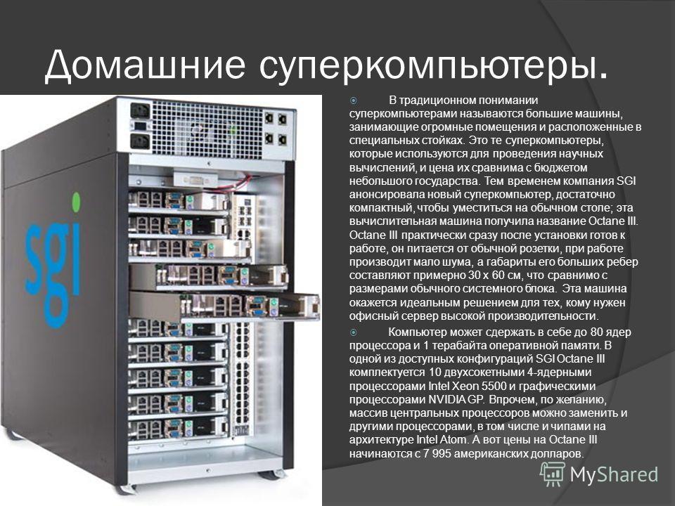 Домашние суперкомпьютеры. В традиционном понимании суперкомпьютерами называются большие машины, занимающие огромные помещения и расположенные в специальных стойках. Это те суперкомпьютеры, которые используются для проведения научных вычислений, и цен