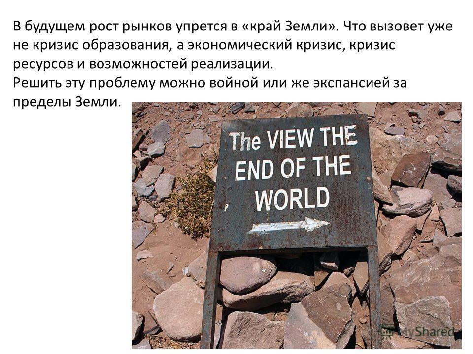 В будущем рост рынков упрется в «край Земли». Что вызовет уже не кризис образования, а экономический кризис, кризис ресурсов и возможностей реализации. Решить эту проблему можно войной или же экспансией за пределы Земли.