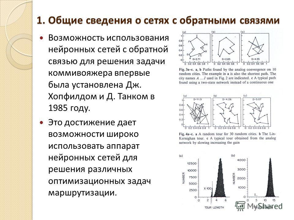 1. Общие сведения о сетях с обратными связями Возможность использования нейронных сетей с обратной связью для решения задачи коммивояжера впервые была установлена Дж. Хопфилдом и Д. Танком в 1985 году. Это достижение дает возможности широко использов