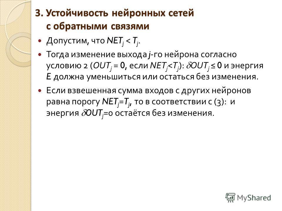 3. Устойчивость нейронных сетей с обратными связями Допустим, что NET j < T j. Тогда изменение выхода j- го нейрона согласно условию 2 (OUT j = 0, если NET j < Т j ): OUT j 0 и энергия E должна уменьшиться или остаться без изменения. Если взвешенная